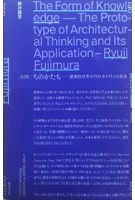 The Form of Knowledge. The Prototype of Architectural Thinking and its Application | Ryūji Fujimura | 9784887063747 | TOTO