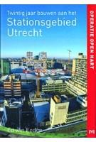 Operatie open hart. Twintig jaar bouwen aan het Stationsgebied Utrecht | Ed van Eeden | 9789053455401 |Matrijs
