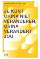 Je kunt China niet veranderen, China verandert jou | John van de Water, NEXT architects | 9789064507700