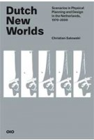 Dutch New Worlds. Scenarios in Physical Planning and Design in the Netherlands, 1970-2000 | Christian Salewski | 9789064507793