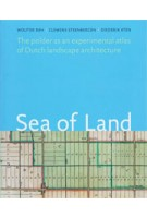Sea of Land. The polder as an atlas of Dutch landscape architecture | Wouter Reh, Clemens Steenbergen, Diederik Aten | 9789071123962