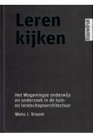 LEREN KIJKEN. Het Wageningse onderwijs en onderzoek in de tuin- en landschapsarchitectuur | Meto J. Vroom | 9789075271812
