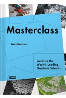 Masterclass Architecture. Guide to the World's Leading Graduate Schools | Carmel McNamara, Ana Martins, Kanae Hasegawa | 9789077174982