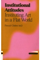 Institutional Attitudes. Instituting Art in a Flat World | Pascal Gielen | 9789078088684