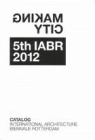 Making City. 5th IABR 2012 Catalog | George Brugmans, Jan Willem Petersen | 9789080957244