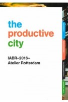 The Productive City. Development Perspectives for a Regional Manufacturing Economy | IABR-2016-Atelier Rotterdam | 9789082513714 | IABR