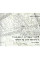 Nijmegen in vogelvlucht. Tekening van een stad 1876-1910 | Ben Luderer | 9789460043543 | Uitgeverij Vantilt