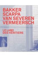 Le Labo des héritiers. Bakker, Scarpa, Van Severen, Vermeersch | Chris Meplon, Paul Robbrecht | 9789460581366