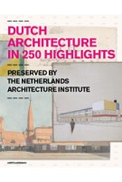 Dutch Architecture in 250 Highlights. Preserved by the Netherlands Architecture Institute