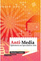 Anti-Media. Ephemera on Speculative Arts | Institute of Network Cultures | Florian Cramer | 9789462080317