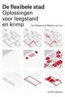 De flexibele stad. Oplossingen voor leegstand en krimp | Tom Bergevoet, Maarten van Tuijl | 9789462080454