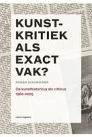 Kunstkritiek als exact vak? De kunsthistoricus als criticus 1960-2005 | Rogier Schumacher | 9789462081352