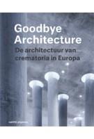 Goodbye Architecture. De architectuur van crematoria in Europa | Jeroen Visschers, Laura Cramwinckel, Kris Coenengrachts, Tom Olsen | 9789462084230