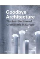 Goodbye Architecture. The Architecture of Crematoria in Europe | Jeroen Visschers, Laura Cramwinckel, Kris Coenengrachts, Tom Olsen | 9789462084247