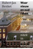 Waar nieuw en oud raken. Een pleidooi voor houdbare moderniteit in architectuur | Hubert-Jan Henket | 9789462260009