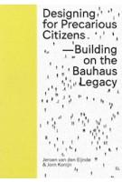 Designing for Precarious Citizens. Building On The Bauhaus Legacy   Jeroen van den Eijnde, Jorn Konijn   9789491444661   ArtEZ Press