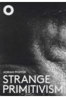 Strange Primitivism. Adrian Phiffer | Hans Ibelings | 9789492058089 | Architecture Observer