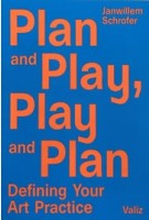 Plan and Play, Play and Plan. Defining Your Art Practice | Janwillem Schrofer | 9789492095404 | Valiz