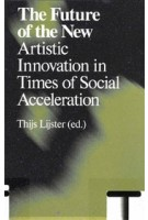The Future of the New. Artistic Innovation in Times of Social Acceleration | Thijs Lijster | 9789492095589
