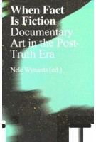 When Fact Is Fiction. Documentary Art in the Post-Truth Era | Nele Wynants | 9789492095718 | Valiz