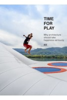 TIME FOR PLAY. Why architecture should take happiness seriously | AZC – Atelier Zündel Cristea, Grégoire Zündel, Irina Cristean | 9781940291819 | NAi Booksellers