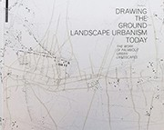 DRAWING THE GROUND - LANDSCAPE URBANISM TODAY