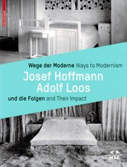 Ways to Modernism, Josef Hoffmann - Adolf Loos and Their Impact