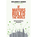 If Mayors Ruled the World. Dysfunctional Nations, Rising Cities | Benjamin R. Barber | 9780300164671