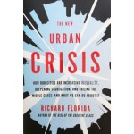 The New Urban Crisis How Our Cities Are Increasing Inequality, Deepening Segregation, and Failing the Middle Class, and What We Can Do About It Richard Floride | 9780465079742 | Basic Books