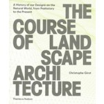 THE COURSE OF LANDSCAPE ARCHITECTURE A History of Our Designs on the Natural World, from Prehistory to the Present | 9780500342978 | Thames & Hudson
