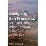 Designing San Francisco Art, Land, and Urban Renewal in the City by the Bay | Alison Isenberg | Princeton University Press | 9780691172545