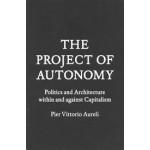 THE PROJECT OF AUTONOMY. Politics and Architecture Within and Against Capitalism | Pier Vittorio Aureli | 9781616891008