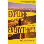 EXPLORE EVERYTHING. Place-Hacking the City | Bradley L. Garrett | 9781781685570