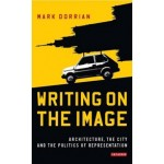 Writing on the Image | Architecture, the city and the Politics of Representation | Mark Dorrian | 9781784530389