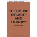 THE HOUSE OF LIGHT AND ENTROPY. Architecture Words 11 | Alessandra Ponte | 9781907896170