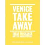 VENICE TAKEAWAY. Ideas to Change British Architecture   Alastair Donald, Sarah Handelman   9781907896248