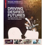 DRIVING DESIRED FUTURES. Turning Design Thinking into Real Innovation | Michael Shamiyeh | 9783038215349