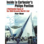 Inside Le Corbusier's Philips Pavilion. A Multimedial Space at the 1958 Brussels World's Fair | Peter Wever | 9789462082076