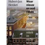 Waar nieuw en oud raken. Een pleidooi voor houdbare moderniteit in architectuur   Hubert-Jan Henket   9789462260009