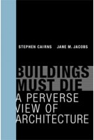 Buildings Must Die. A Perverse View of Architecture | Stephen Cairns, Jane M. Jacobs | 9780262026932