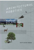 ARCHITECTURAL ROBOTICS. Ecosystems of Bits, Bytes, and Biology | Keith Evan Green | 9780262033954 | MIT Press