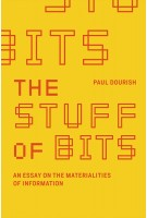 The Stuff of Bits. An Essay on the Materialities of Information | Paul Dourish | 9780262036207