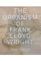 The Urbanism of Frank Lloyd Wright | Neil Levine | Princeton University Press | 9780691167534