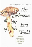 The Mushroom at the End of the World. On the Possibility of Life in Capitalist Ruins | Anna Lowenhaupt Tsing | 9780691178325 | Princeton University Press