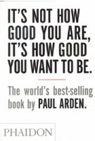 It's not how good you are, it's how good you want to be.The world's best-selling book by Paul Arden | Paul Arden | 9780714843377 | PHAIDON