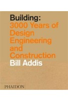 Building. 3000 Years of Design Engineering and Construction | Bill Addis | 9780714869391