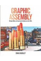 Graphic Assembly. Montage, Media, and Experimental Architecture in the 1960s | Craig Buckley | 9781517901615 | University of Minnesota Press