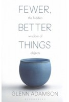 Fewer, Better Things. The Hidden Wisdom of Objects | Glenn Adamson | 9781526615527 | Bloomsbury