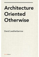 Architecture Oriented Otherwise | David Leatherbarrow | 9781568988115