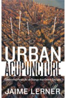 URBAN ACUPUNCTURE. Celebrating Pinpricks of Change that Enrich City Life | Jaime Lerner | 9781610915830
